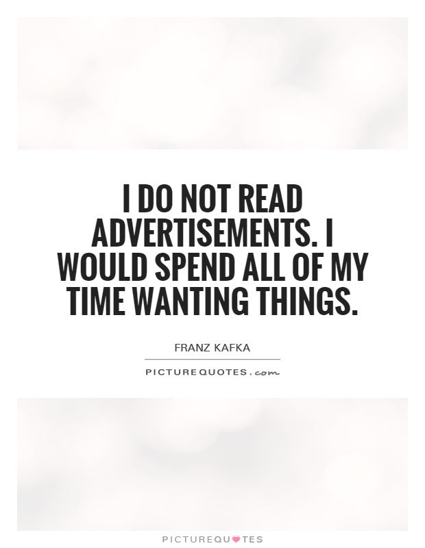 I do not read advertisements. I would spend all of my time wanting things Picture Quote #1