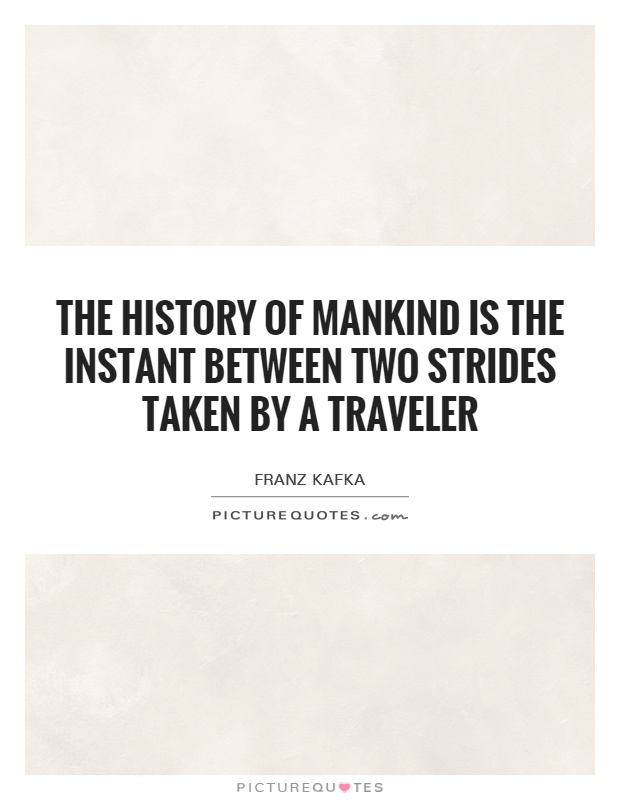 The history of mankind is the instant between two strides taken by a traveler Picture Quote #1