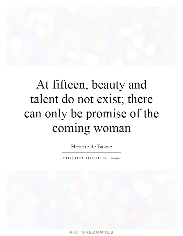 At fifteen, beauty and talent do not exist; there can only be promise of the coming woman Picture Quote #1