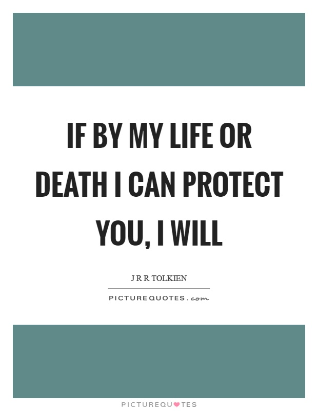 If by my life or death I can protect you, I will Picture Quote #1