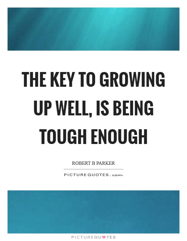 The key to growing up well, is being tough enough Picture Quote #1