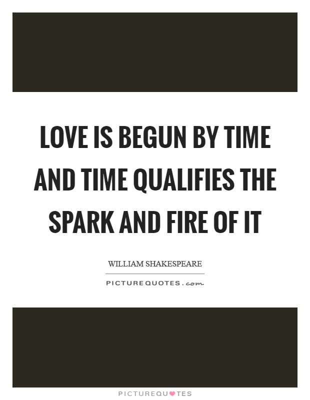 Love is begun by time and time qualifies the spark and fire of it Picture Quote #1