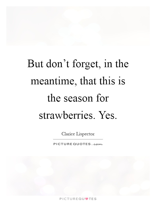 But don't forget, in the meantime, that this is the season for strawberries. Yes Picture Quote #1
