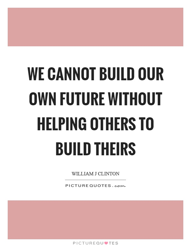 We cannot build our own future without helping others to build theirs Picture Quote #1