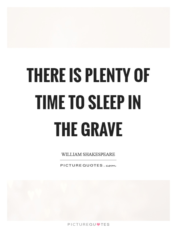 There is plenty of time to sleep in the grave Picture Quote #1