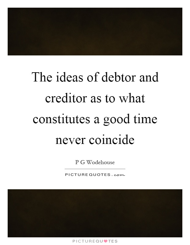 The ideas of debtor and creditor as to what constitutes a good time never coincide Picture Quote #1