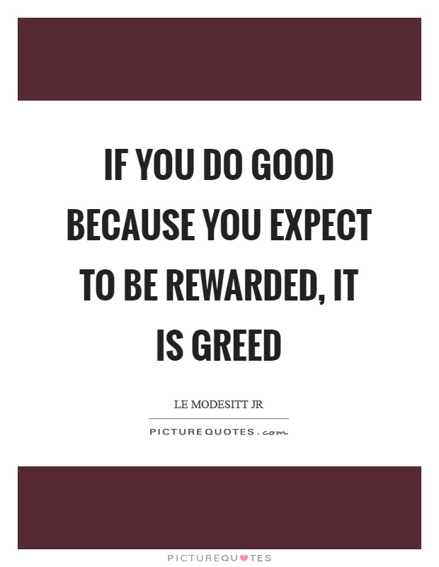 If you do good because you expect to be rewarded, it is greed Picture Quote #1