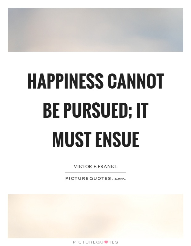 Happiness cannot be pursued; it must ensue Picture Quote #1