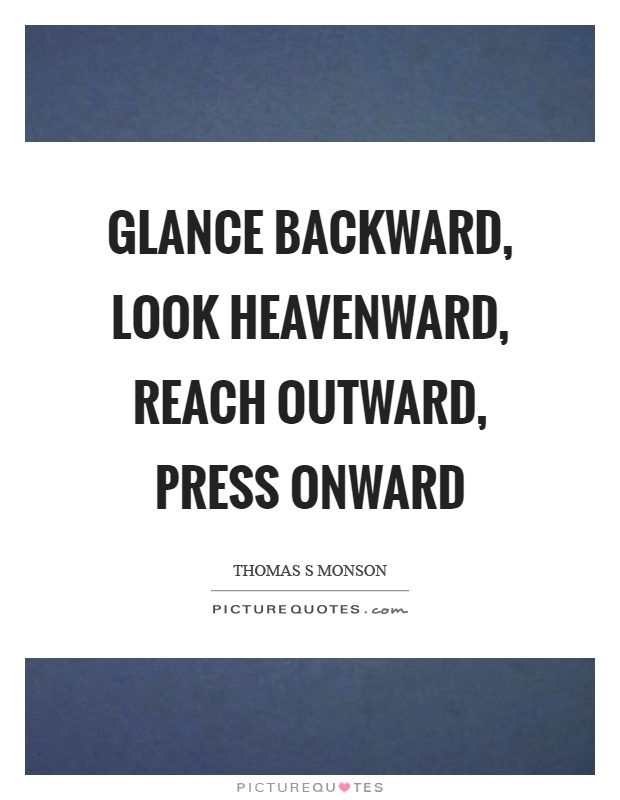 Glance backward, look heavenward, reach outward, press onward Picture Quote #1