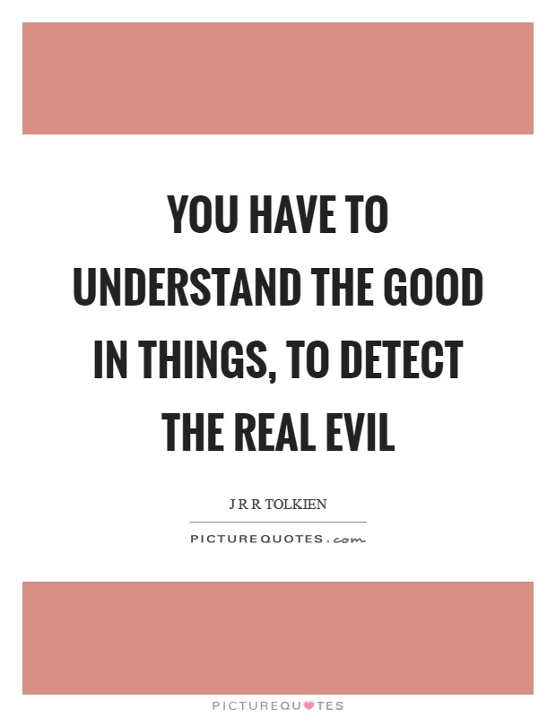 You have to understand the good in things, to detect the real evil Picture Quote #1