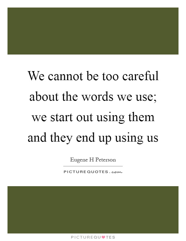 We cannot be too careful about the words we use; we start out using them and they end up using us Picture Quote #1