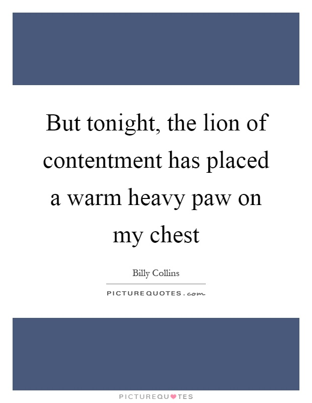 But tonight, the lion of contentment has placed a warm heavy paw on my chest Picture Quote #1