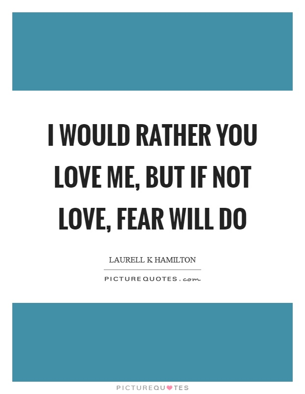 I would rather you love me, but if not love, fear will do Picture Quote #1