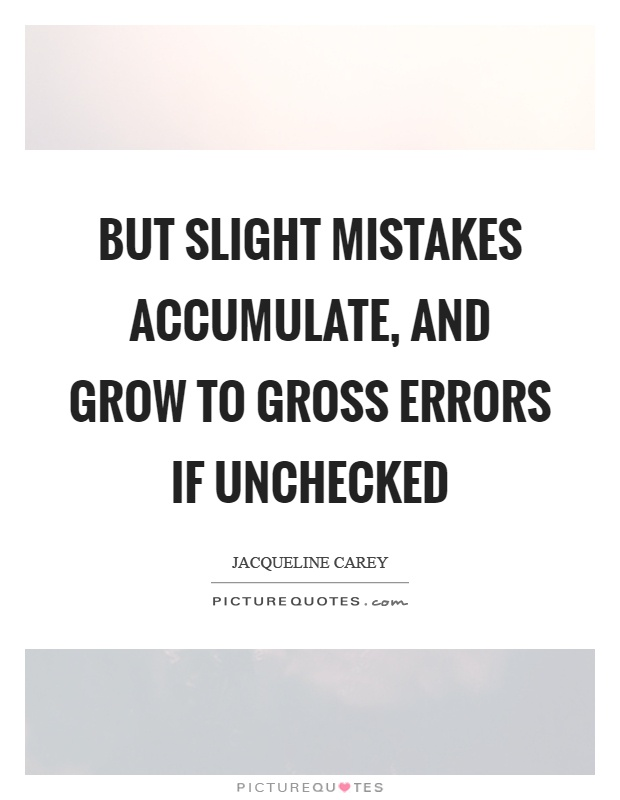 But slight mistakes accumulate, and grow to gross errors if unchecked Picture Quote #1