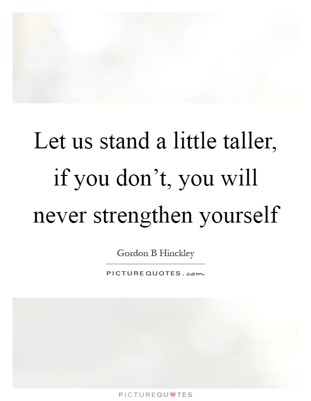 Let us stand a little taller, if you don't, you will never strengthen yourself Picture Quote #1