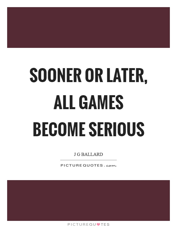 Sooner or later, all games become serious Picture Quote #1