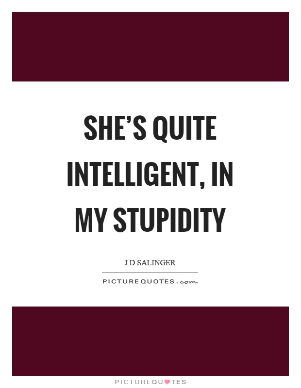 She's quite intelligent, in my stupidity Picture Quote #1