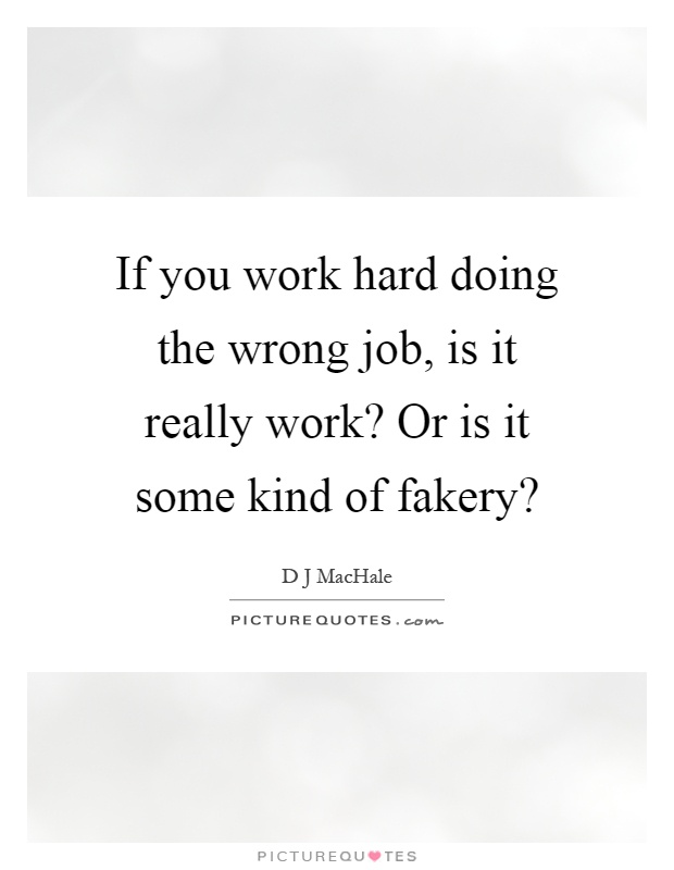 If you work hard doing the wrong job, is it really work? Or is it some kind of fakery? Picture Quote #1