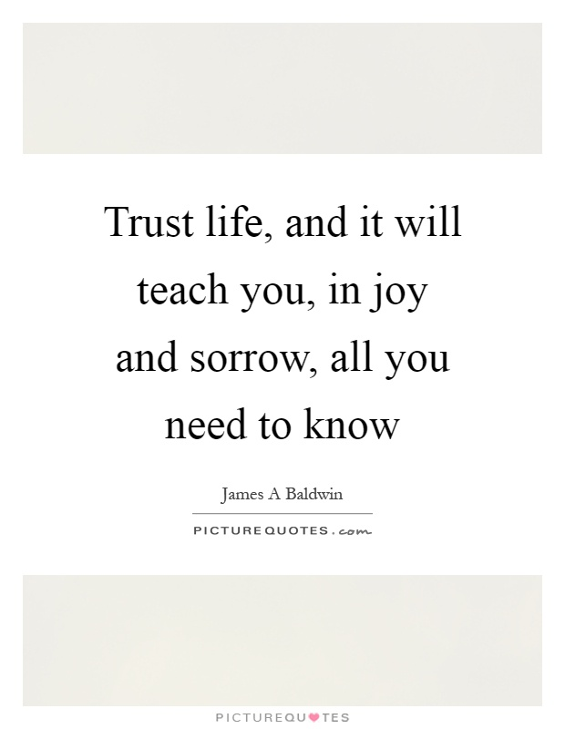 Trust life, and it will teach you, in joy and sorrow, all you need to know Picture Quote #1