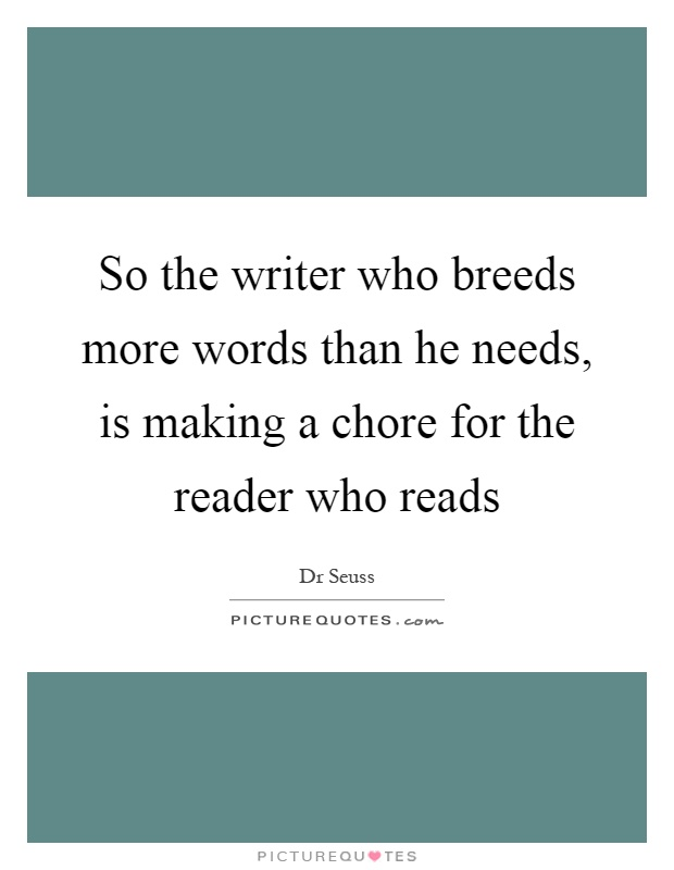 So the writer who breeds more words than he needs, is making a chore for the reader who reads Picture Quote #1