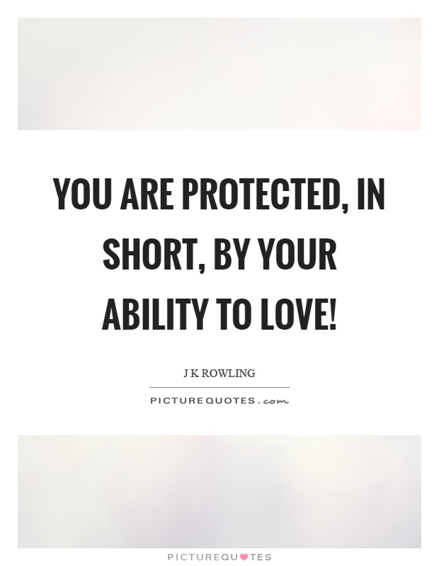 You are protected, in short, by your ability to love! Picture Quote #1