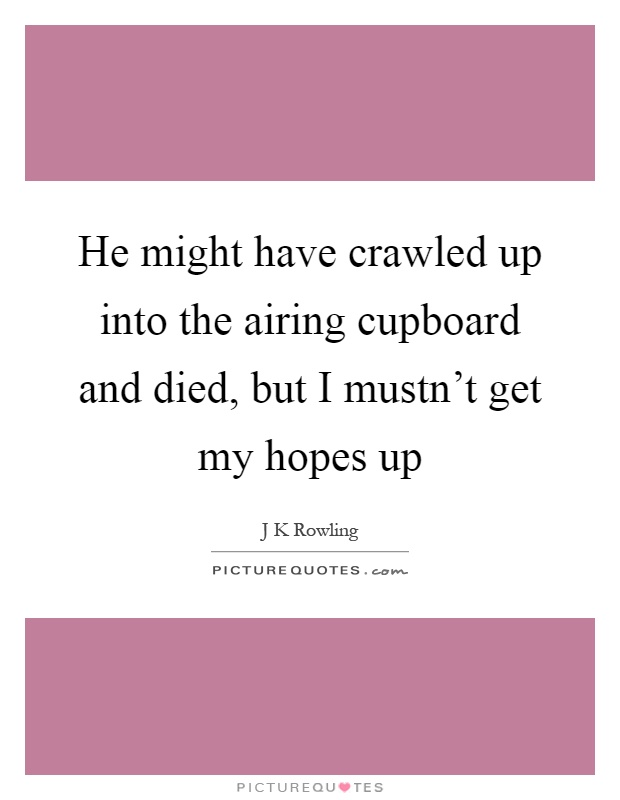 He might have crawled up into the airing cupboard and died, but I mustn't get my hopes up Picture Quote #1