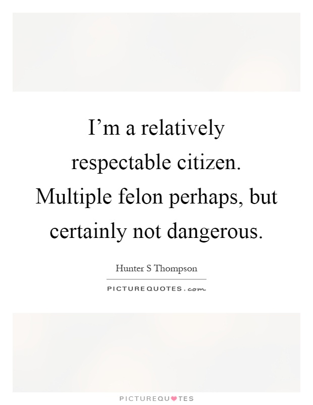 I'm a relatively respectable citizen. Multiple felon ...