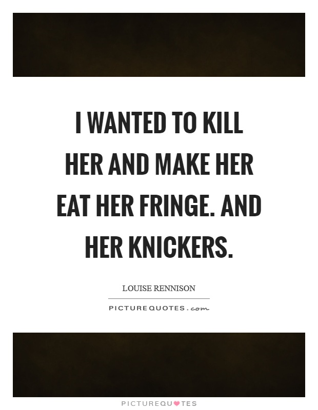 I wanted to kill her and make her eat her fringe. And her knickers Picture Quote #1