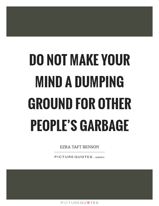 Do not make your mind a dumping ground for other people's garbage Picture Quote #1