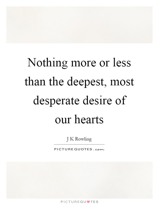 Nothing more or less than the deepest, most desperate desire of our hearts Picture Quote #1