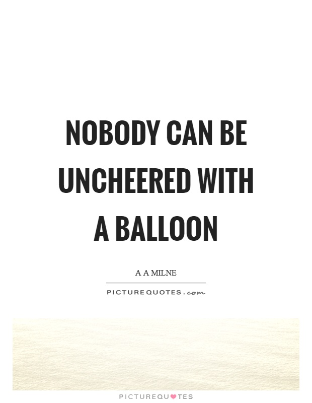 Nobody can be uncheered with a balloon Picture Quote #1