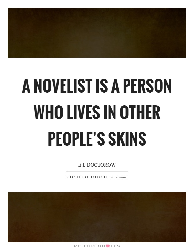 A novelist is a person who lives in other people's skins Picture Quote #1