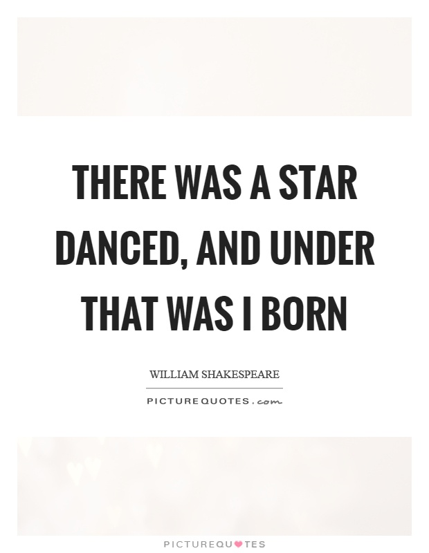 There was a star danced, and under that was I born Picture Quote #1