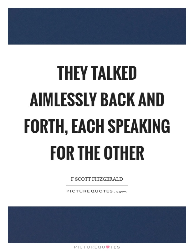 They talked aimlessly back and forth, each speaking for the other Picture Quote #1