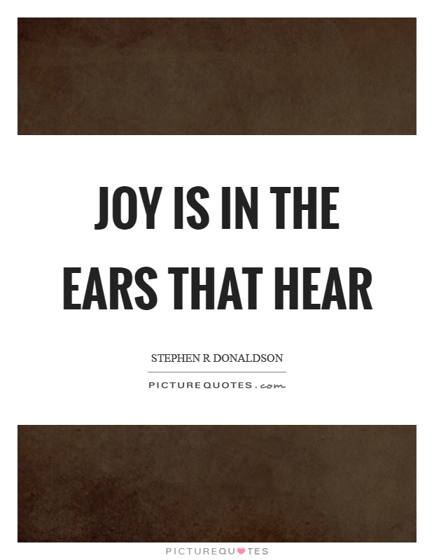 Joy is in the ears that hear Picture Quote #1