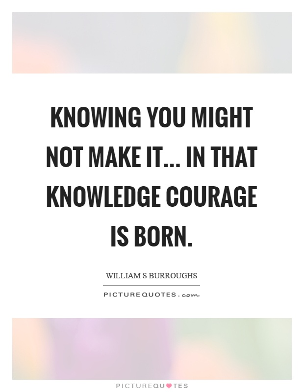 Knowing you might not make it... in that knowledge courage is born Picture Quote #1