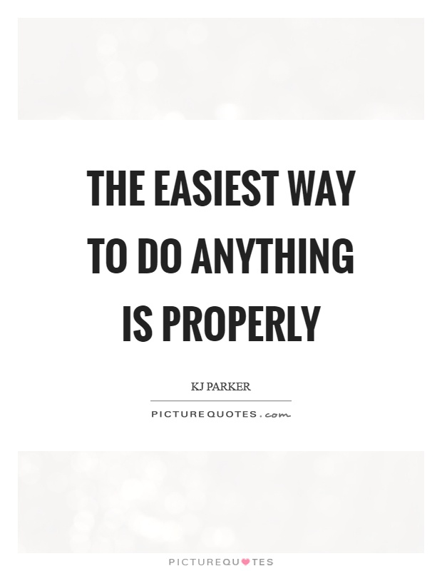 The easiest way to do anything is properly Picture Quote #1