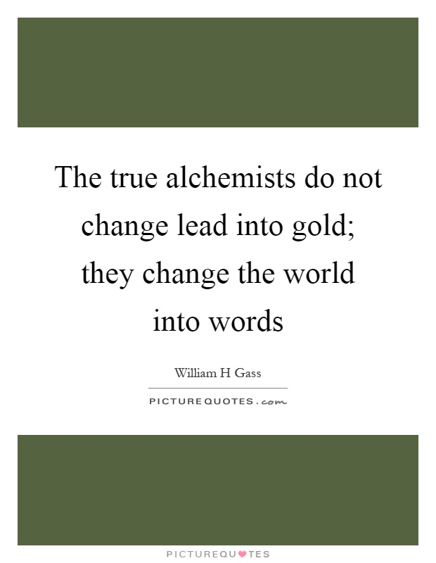 The true alchemists do not change lead into gold; they change the world into words Picture Quote #1