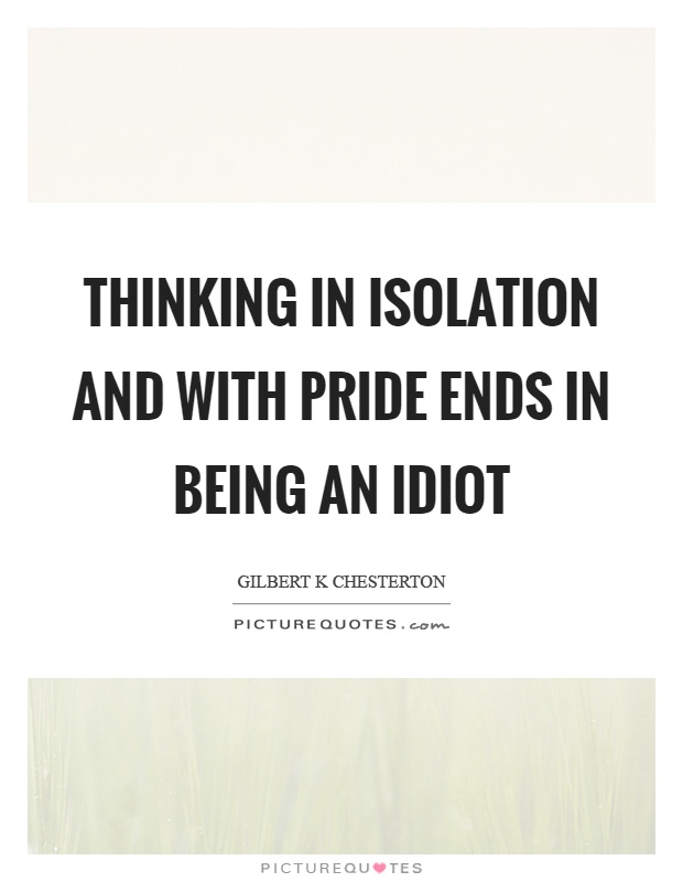 Thinking in isolation and with pride ends in being an idiot Picture Quote #1