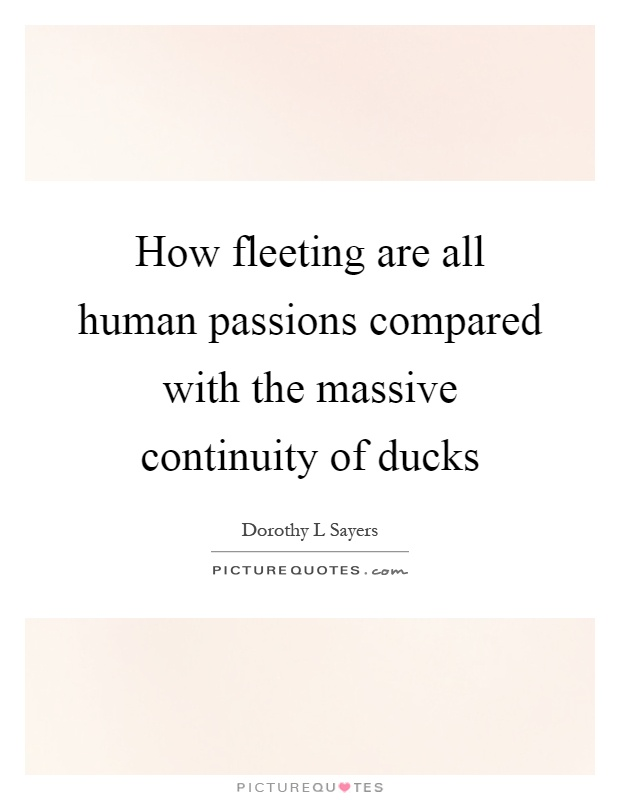 How fleeting are all human passions compared with the massive continuity of ducks Picture Quote #1