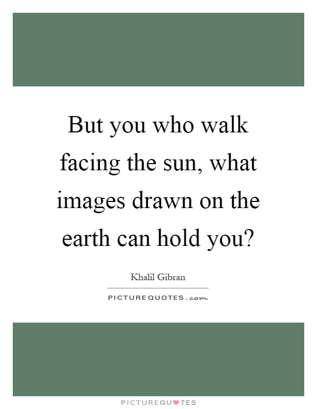 But you who walk facing the sun, what images drawn on the earth can hold you? Picture Quote #1