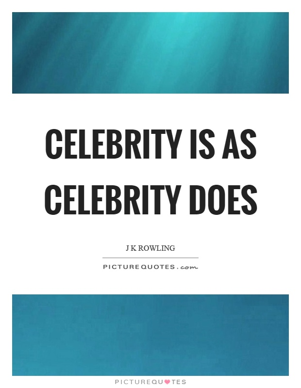Celebrity is as celebrity does Picture Quote #1
