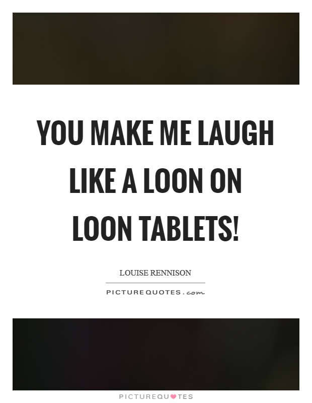 Prime You Make Me Laugh Like A Loon On Loon Tablets Picture Quotes Beutiful Home Inspiration Ommitmahrainfo