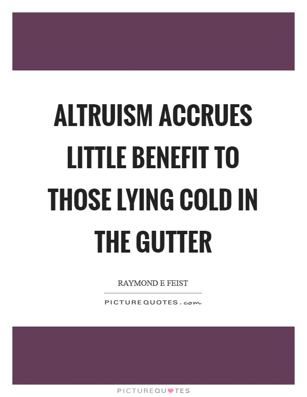 Altruism accrues little benefit to those lying cold in the gutter Picture Quote #1
