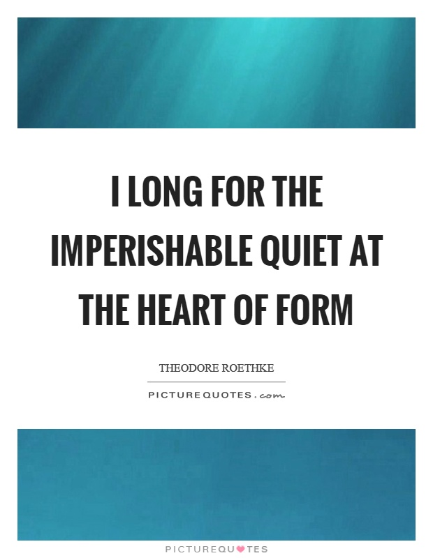 I long for the imperishable quiet at the heart of form Picture Quote #1