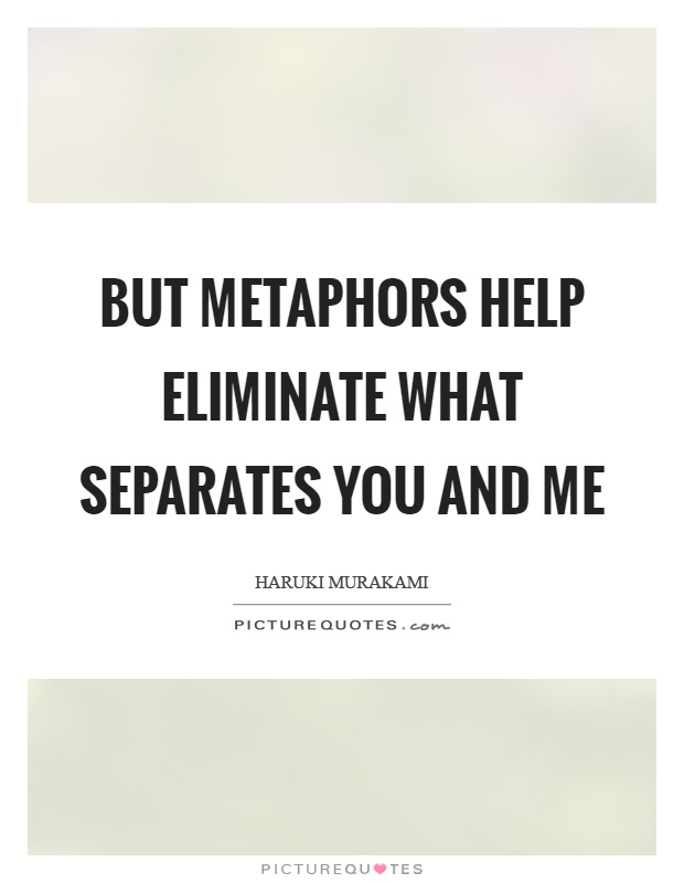 But metaphors help eliminate what separates you and me Picture Quote #1
