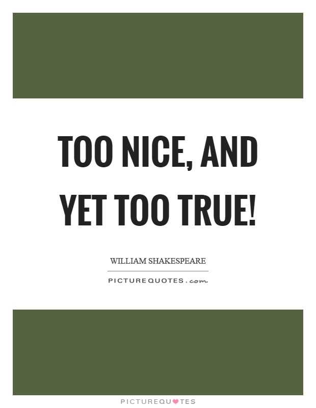 Too nice, and yet too true! Picture Quote #1