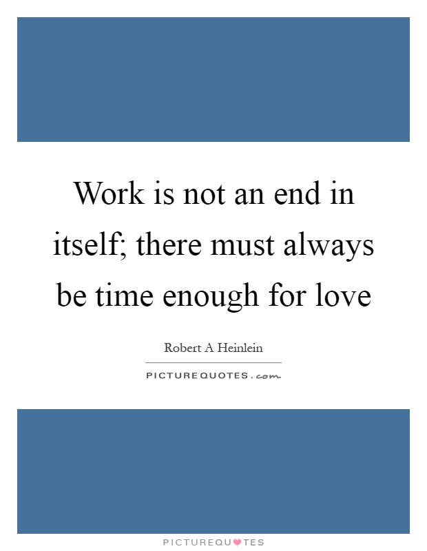 Work is not an end in itself; there must always be time enough for love Picture Quote #1
