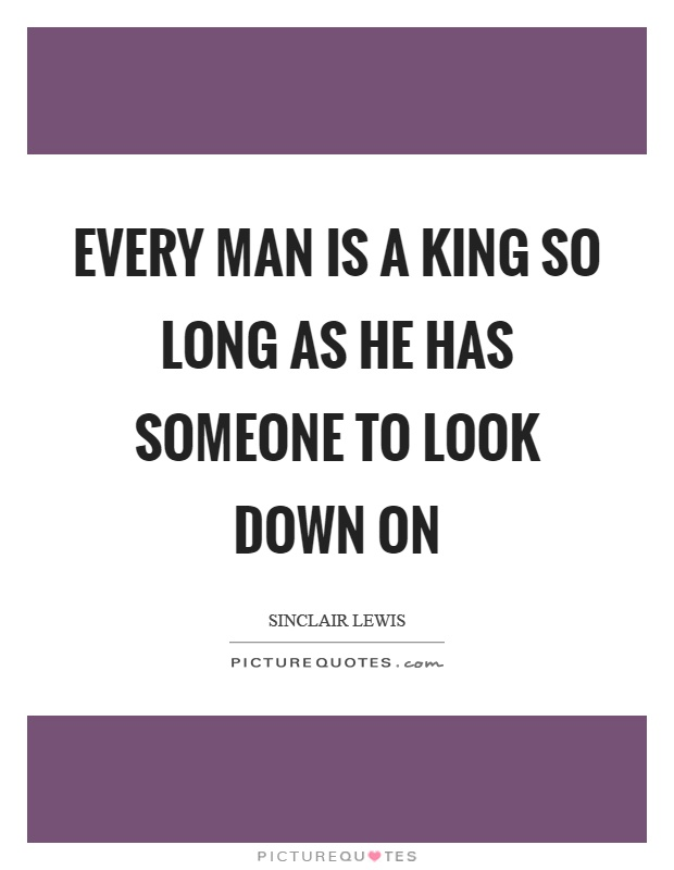 Every man is a king so long as he has someone to look down on Picture Quote #1