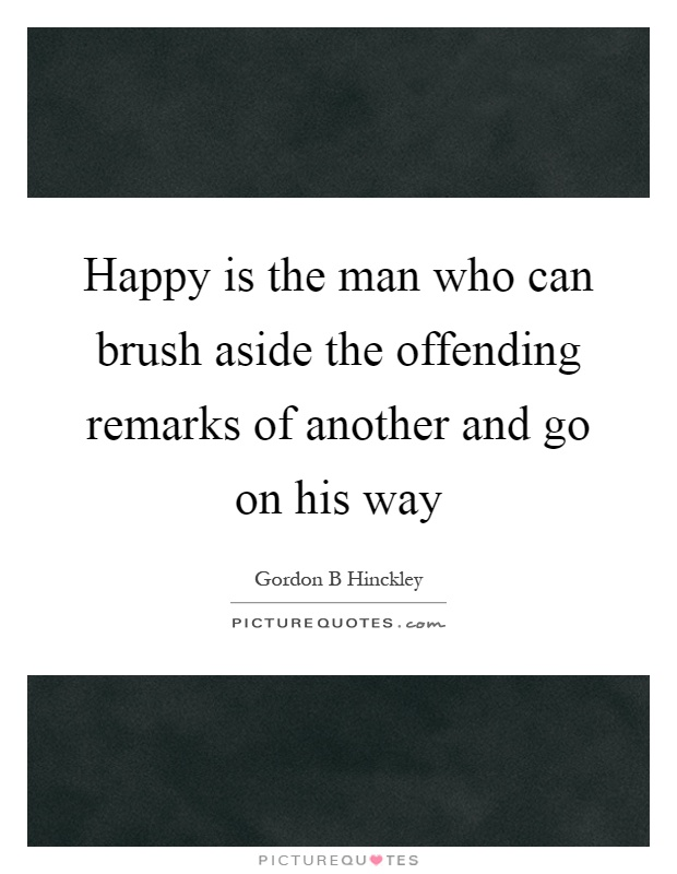 Happy is the man who can brush aside the offending remarks of another and go on his way Picture Quote #1